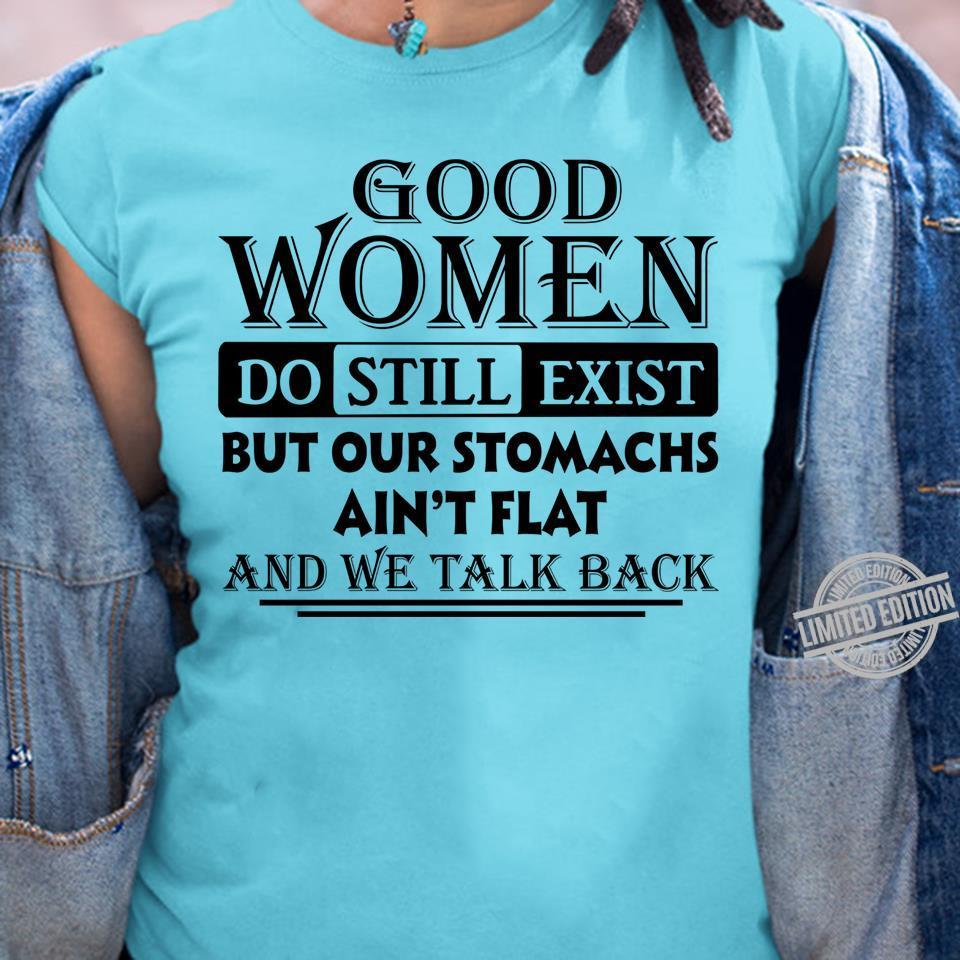 Good Women Do Still Exist But Our Stomachs Ain't Flat And We Talk Back Shirt