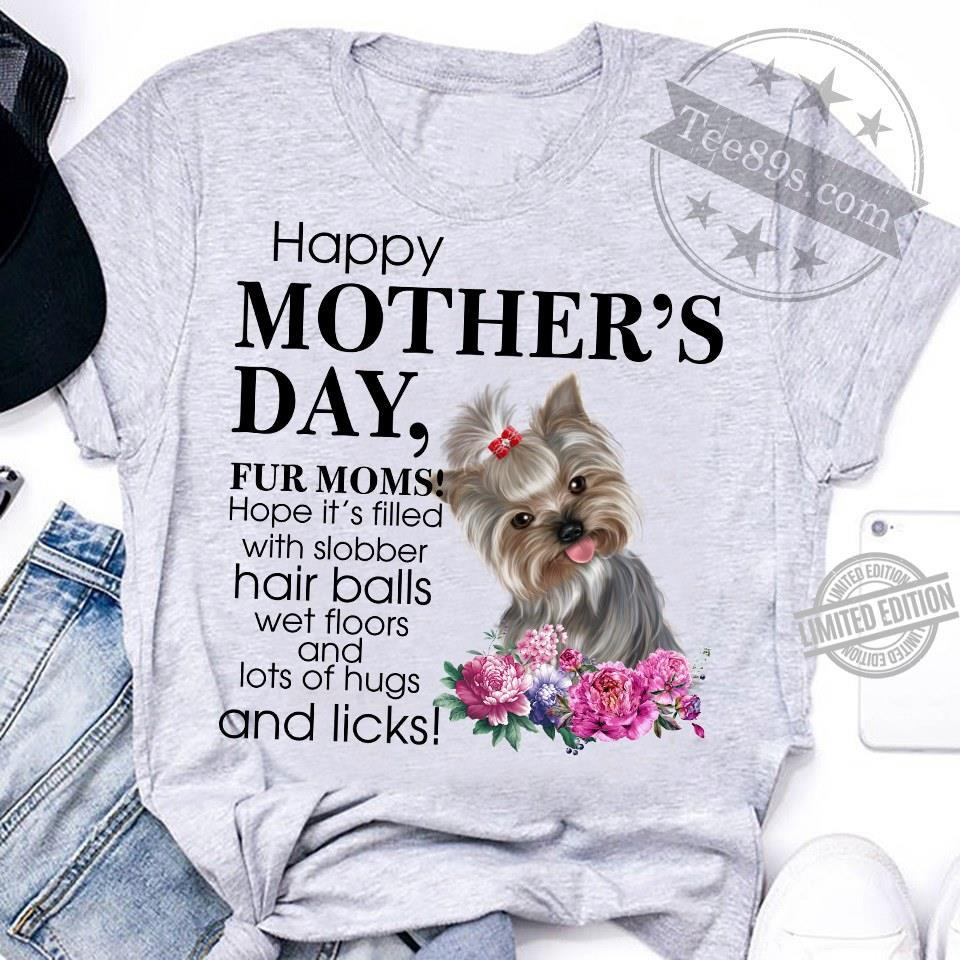 Happy Mother's Day Fur Moms Hope It's Filled With Slobber Hair Balls Wet Floors And Lots Of Hugs And Licks Shirt