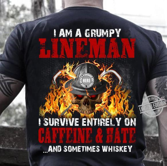 I Am A Grumpy Lineman I Survive Entirely On Caffeine & Hate And Sometimes Whiskey Shirt