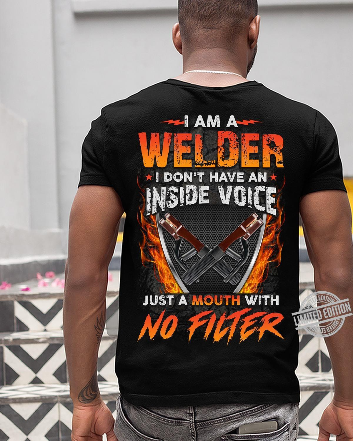 I Am A Welder I Don't Have An Inside Voice Just A Mouth With No Filter Shirt