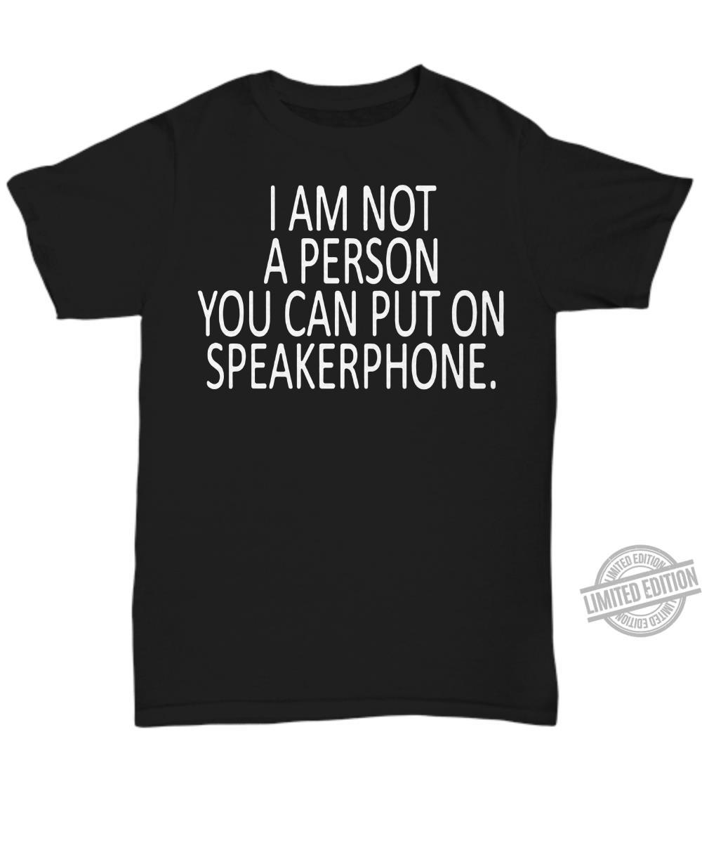I Am Not A Person You Can Put On Speakerphone Shirt