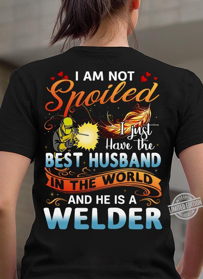 I Am Not Spoiled I Just Have The Best Husband In The World And He Is A Welder Shirt